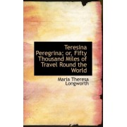Teresina Peregrina; Or, Fifty Thousand Miles of Travel Round the World by Maria Theresa Longworth