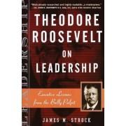 Theodore Roosevelt on Leadersh by James M. Strock
