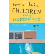 How to Talk to Children About Modern Art by Fran?oise Barbe-Gall