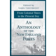 An Anthology of the New England Poets from Colonial Times to the Present Day by Louis Untermeyer