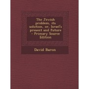 Jewish Problem, Its Solution, Or, Israel's Present and Future by Rabbi David Baron
