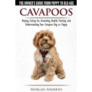 Cavapoos - The Owner's Guide from Puppy to Old Age - Buying, Caring For, Grooming, Health, Training and Understanding Your Cavapoo Dog or Puppy by Morgan Andrews