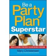 Be a Party Plan Superstar: Build a $100,000-a-Year Direct-Selling Business from Home by Mary Christensen