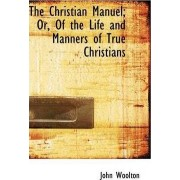 The Christian Manuel; Or, of the Life and Manners of True Christians by John Woolton