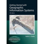 Getting Started with Geographic Information Systems by Keith C. Clarke