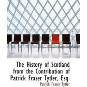 The History of Scotland from the Contribution of Patrick Fraser Tytler, Esq. by Patrick Fraser Tytler