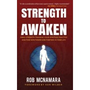 Strength to Awaken, an Integral Guide to Strength Training, Performance & Spiritual Practice for Men & Women