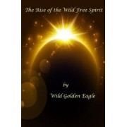 The Rise of the Wild Free Spirit by Wild Golden Eagle