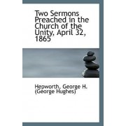 Two Sermons Preached in the Church of the Unity, April 32, 1865 by Hepworth George H (George Hughes)
