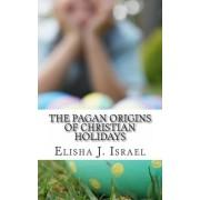 The Pagan Origins of Christian Holidays by Elisha J Israel