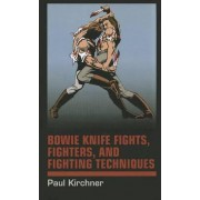 Bowie Knife Fights, Fighters and Fighting Techniques by Paul Kirchner