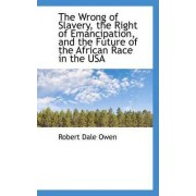 The Wrong of Slavery, the Right of Emancipation, and the Future of the African Race in the USA by Robert Dale Owen