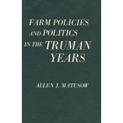 Farm Policies and Politics in the Truman Years by Allen J Matusow