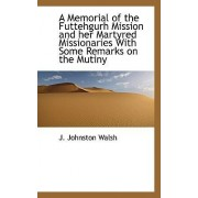 A Memorial of the Futtehgurh Mission and Her Martyred Missionaries with Some Remarks on the Mutiny by Norman Walsh