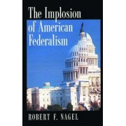 The Implosion of American Federalism by Robert F. Nagel
