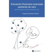 Gregorio Hernández Jiménez Educación financiera avanzada partiendo de cero: (Aprenda a gestionar su dinero para transformar su vida)