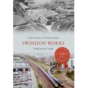 Swindon Works Through Time by Andy Binks