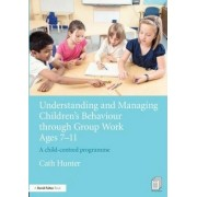 Understanding and Managing Children's Behaviour Through Group Work Ages 7-11 by Cath Hunter