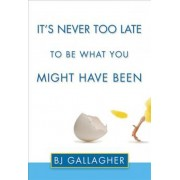 It's Never Too Late to be What You Might Have Been by B. J. Gallagher