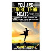 You Are More Than Meats' the Eye: Lessons in Loving Yourself the Weigh You Are on the Way to Where You Want to Go