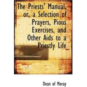 The Priests' Manual, Or, a Selection of Prayers, Pious Exercises, and Other AIDS to a Priestly Life by Dean Of Moray