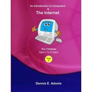 An Introduction to Computers and the Internet - For Children Ages 5 to 8 by Dennis E Adonis