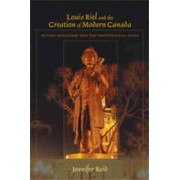 Louis Riel and the Creation of Modern Canada by Jennifer Reid