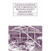 Sugar Plantations in the Formation of Brazilian Society by Stuart B. Schwartz