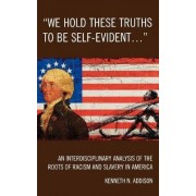 We Hold These Truths to Be Self-Evident... by Kenneth N. Addison
