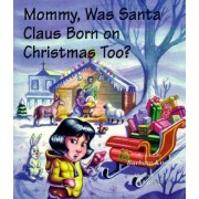 Mommy, Was Santa Claus Born on Christmas Too? by Barbara Knoll