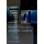 School Crime and Juvenile Justice by Richard A. Lawrence