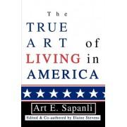 The True Art of Living in America by Art E Sapanli