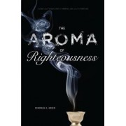 The Aroma of Righteousness by Deborah A. Green
