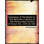 Cataloque of the Books in the Bencher's Library of the Honourable Society of Gray's Inn, with an Ind by Anonymous