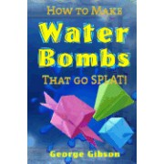 How to Make Water Bombs That Go Splat!: Fold Five Easy Origami Water Bombs - Color Edition