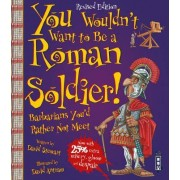 You Wouldn't Want to be A Roman Soldier by David Stewart