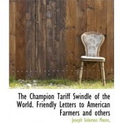 The Champion Tariff Swindle of the World. Friendly Letters to American Farmers and Others by Joseph Solomon Moore