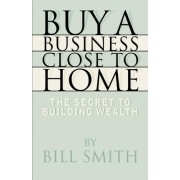 Buy a Business Close to Home by Dr Bill Smith
