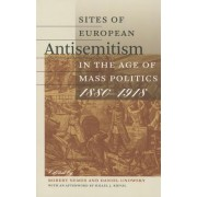 Sites of European Antisemitism in the Age of Mass Politics, 1880-1918 by Robert Nemes