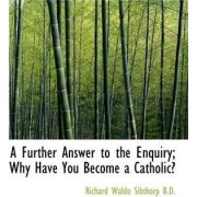A Further Answer to the Enquiry; Why Have You Become a Catholic? by Richard Waldo Sibthorp