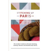 Stitching Up Paris: The Insider's Guide to Parisian Knitting, Sewing, Notions and Needlecraft Stores