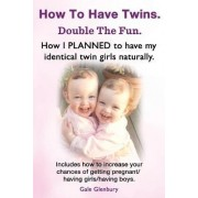 How to Have Twins. Double the Fun. How I Planned to Have My Identical Twin Girls Naturally. Chances of Having Twins. How to Get Twins Naturally. by Gale Glenbury