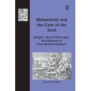 Melancholy and the Care of the Soul: Religion, Moral Philosophy and Madness in Early Modern England