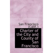 Charter of the City and County of San Francisco by San Francisco (Calif )