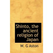 Shinto, the Ancient Religion of Japan by W G Aston