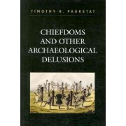Chiefdoms and Other Archaeological Delusions by Timothy Pauketat