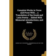 Complete Works in Verse and Prose with ... a Translation of the Greek and Latin Poetry ... Edited with Memorial-Introductions, and Notes by Andrew 1621-1678 Marvell