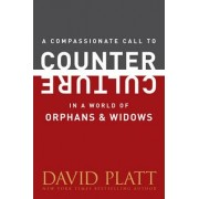 A Compassionate Call to Counter Culture in a World of Orphans and Widows by David Platt