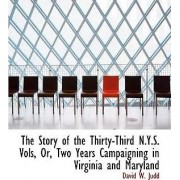 The Story of the Thirty-Third N.Y.S. Vols, Or, Two Years Campaigning in Virginia and Maryland by David W Judd