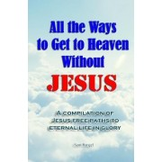 All the Ways to Get to Heaven Without Jesus: A Complilation of Jesus-Free Paths to Eternal Life in Glory